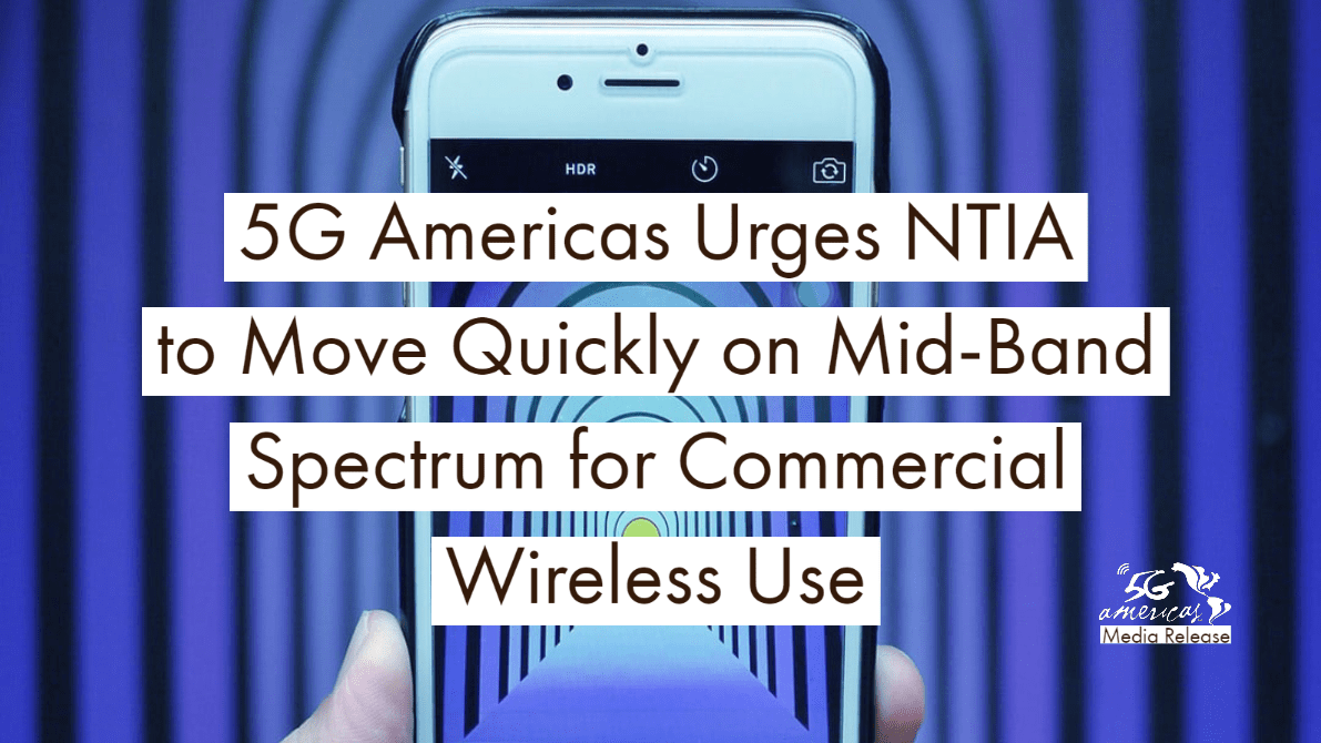5G Americas Urges NTIA to Move Quickly on Mid-Band Spectrum for Commercial Wireless Use