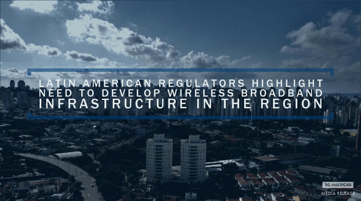 Latin American regulators highlight the need to develop wireless broadband infrastructure in the region